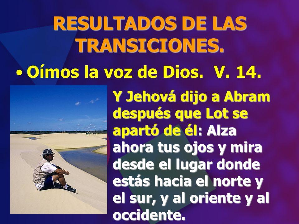 RESULTADOS DE LAS TRANSICIONES. Y Jehová dijo a Abram después que Lot se apartó de él: Alza ahora tus ojos y mira desde el lugar donde estás hacia el