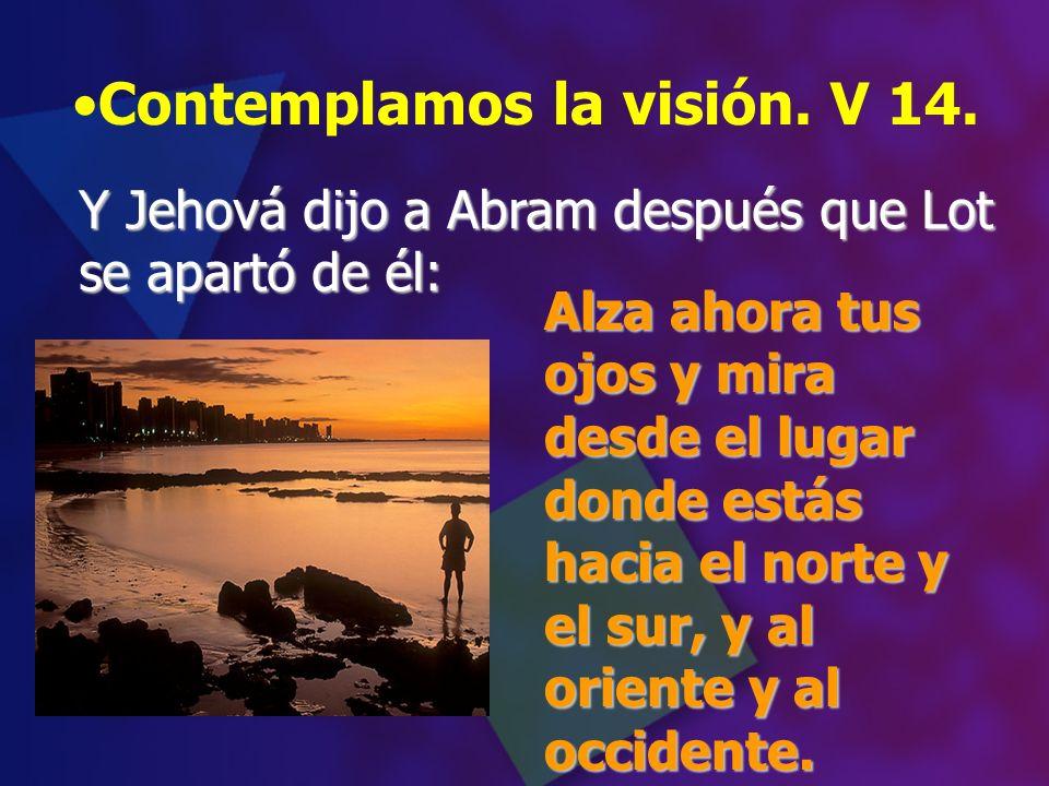 Contemplamos la visión. V 14. Alza ahora tus ojos y mira desde el lugar donde estás hacia el norte y el sur, y al oriente y al occidente. Y Jehová dij