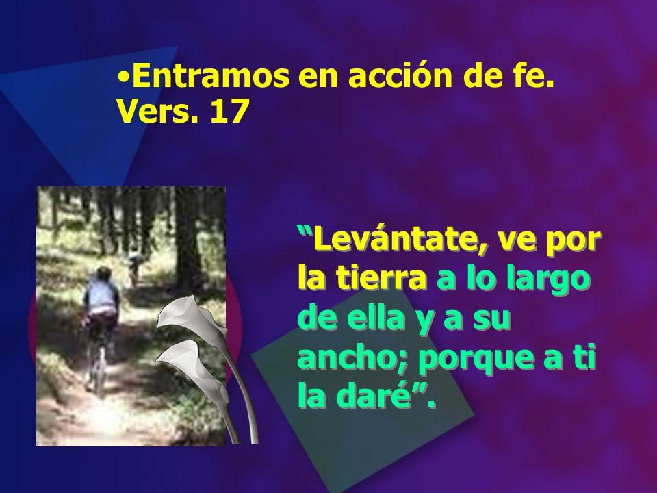 Entramos en acción de fe. Vers. 17 Levántate, ve por la tierra a lo largo de ella y a su ancho; porque a ti la daré. Levántate, ve por la tierra a lo