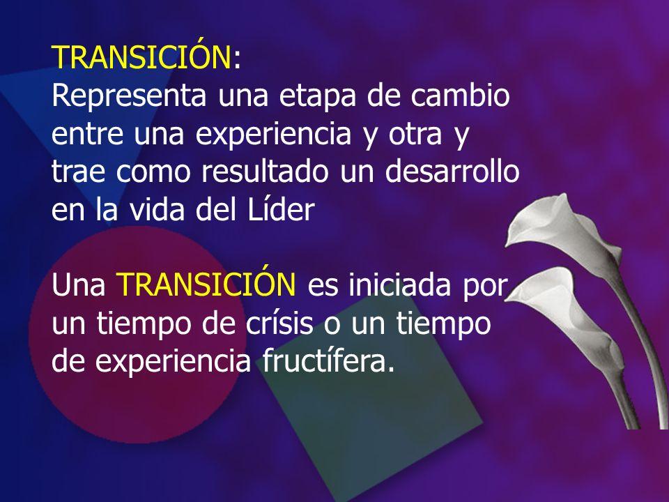 TRANSICIÓN: Representa una etapa de cambio entre una experiencia y otra y trae como resultado un desarrollo en la vida del Líder Una TRANSICIÓN es ini