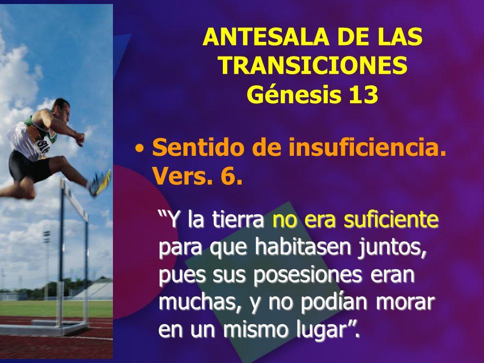 Sentido de insuficiencia. Vers. 6. ANTESALA DE LAS TRANSICIONES Génesis 13 Y la tierra no era suficiente para que habitasen juntos, pues sus posesione