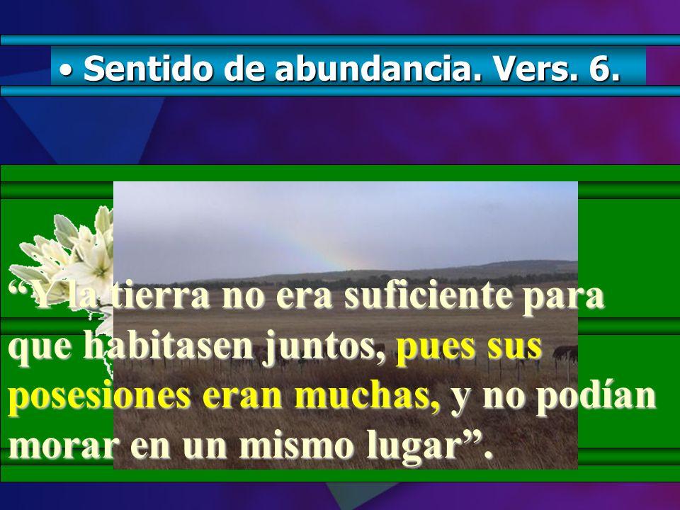 S Sentido de abundancia. Vers. 6. Y la tierra no era suficiente para que habitasen juntos, juntos, pues sus posesiones eran muchas, muchas, y no podía