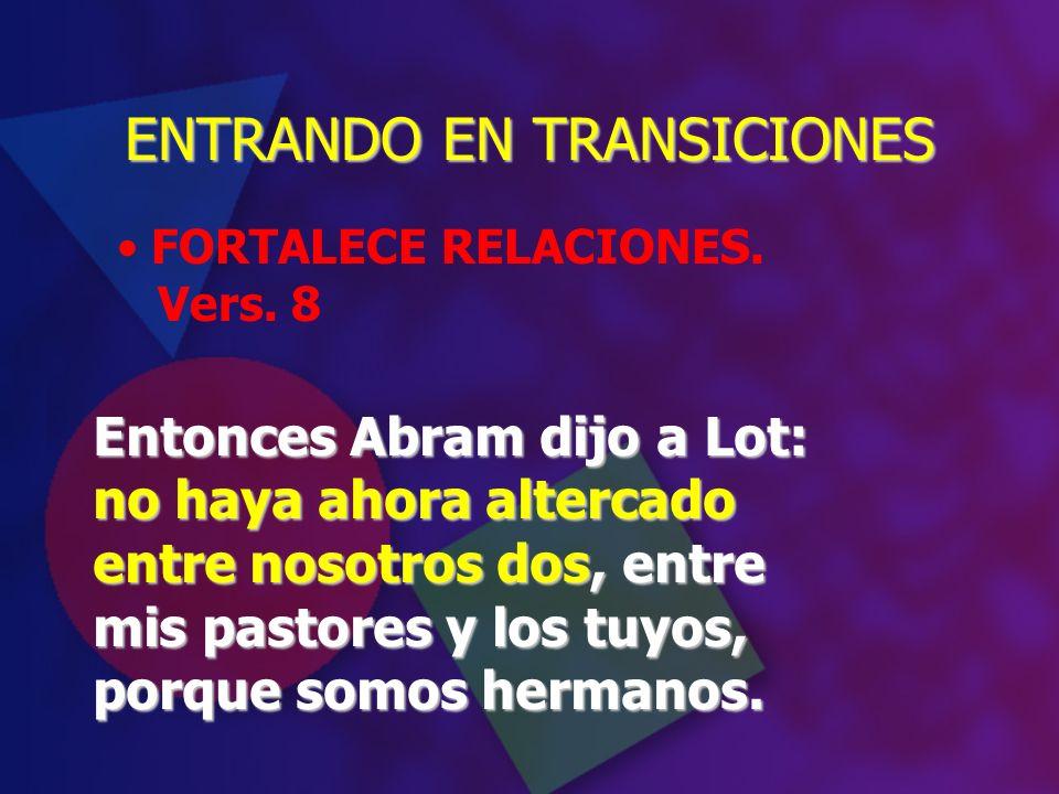 FORTALECE RELACIONES. Vers. 8 ENTRANDO EN TRANSICIONES Entonces Abram dijo a Lot: no haya ahora altercado entre nosotros dos, entre mis pastores y los