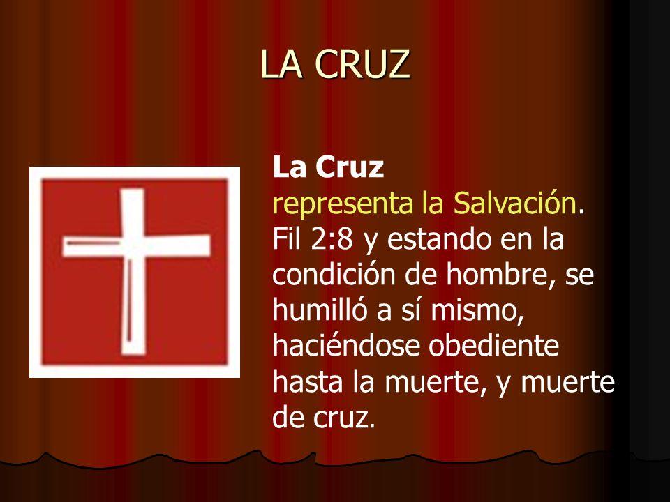 LA CRUZ La Cruz representa la Salvación. Fil 2:8 y estando en la condición de hombre, se humilló a sí mismo, haciéndose obediente hasta la muerte, y m