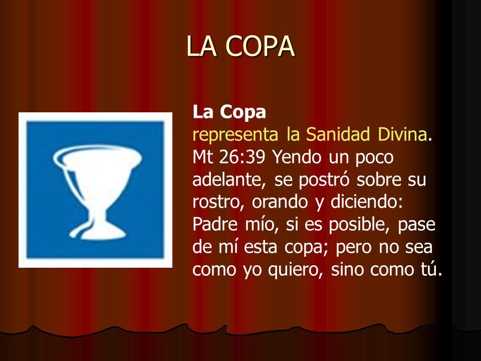 LA COPA La Copa representa la Sanidad Divina. Mt 26:39 Yendo un poco adelante, se postró sobre su rostro, orando y diciendo: Padre mío, si es posible,