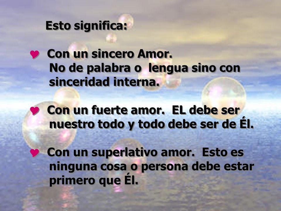 Esto significa: Con un sincero Amor. No de palabra o lengua sino con sinceridad interna. Con un fuerte amor. EL debe ser nuestro todo y todo debe ser
