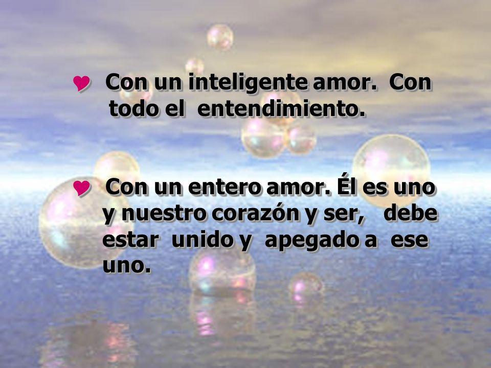 Con un inteligente amor. Con todo el entendimiento. Con un inteligente amor. Con todo el entendimiento. Con un entero amor. Él es uno y nuestro corazó