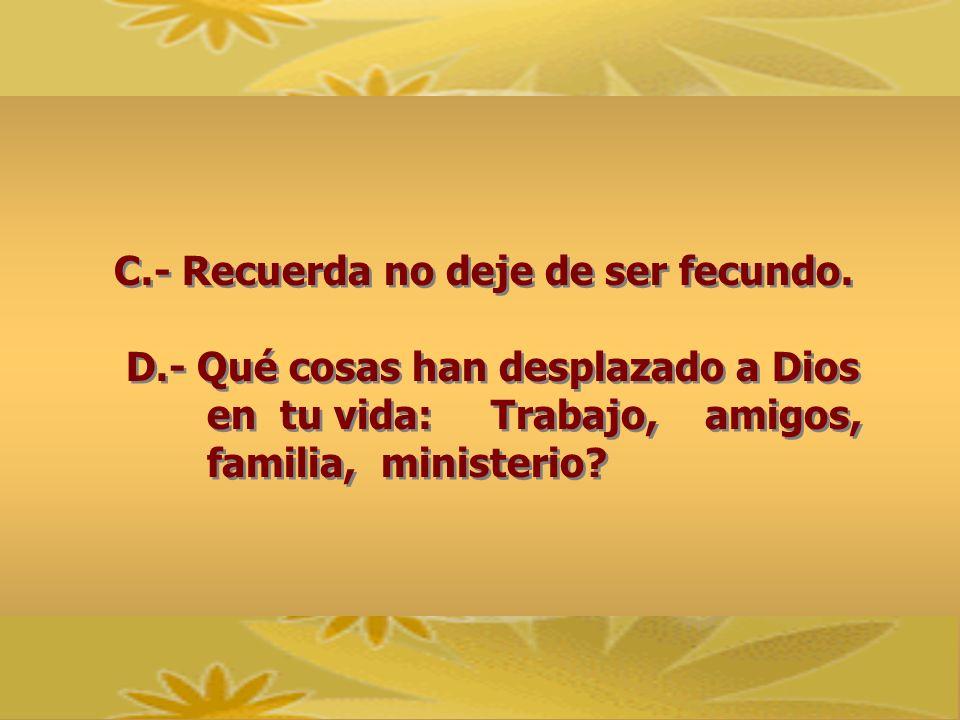C.- Recuerda no deje de ser fecundo. D.- Qué cosas han desplazado a Dios en tu vida: Trabajo, amigos, familia, ministerio? C.- Recuerda no deje de ser