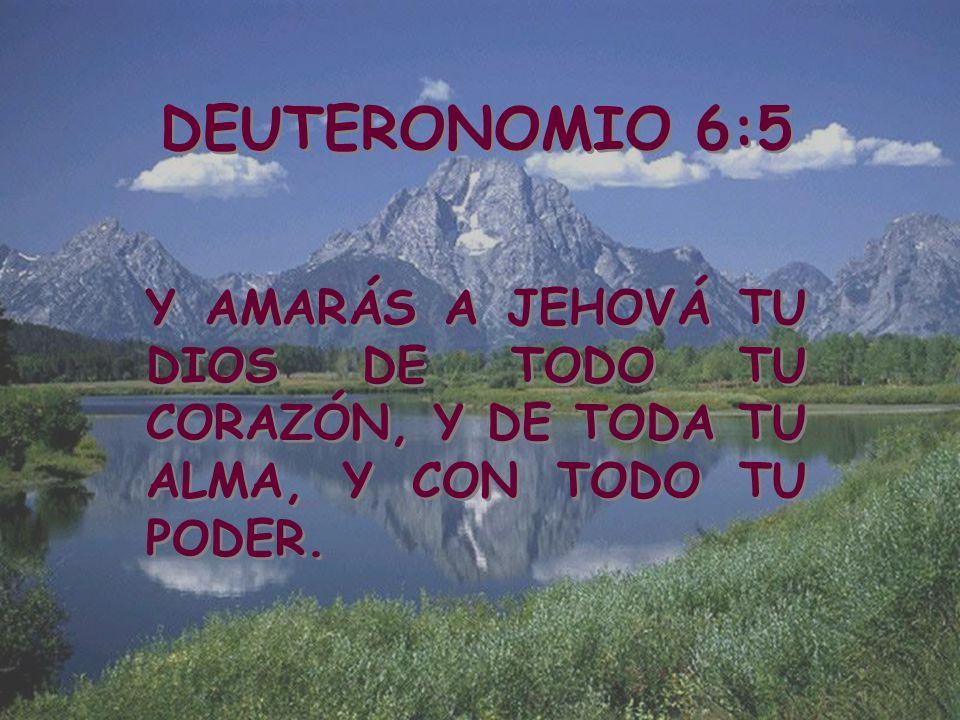 DEUTERONOMIO 6:5 Y AMARÁS A JEHOVÁ TU DIOS DE TODO TU CORAZÓN, Y DE TODA TU ALMA, Y CON TODO TU PODER. DEUTERONOMIO 6:5 Y AMARÁS A JEHOVÁ TU DIOS DE T