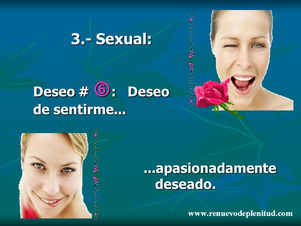 3.- Sexual: Deseo # : Deseo de sentirme......apasionadamente deseado. www.renuevodeplenitud.com