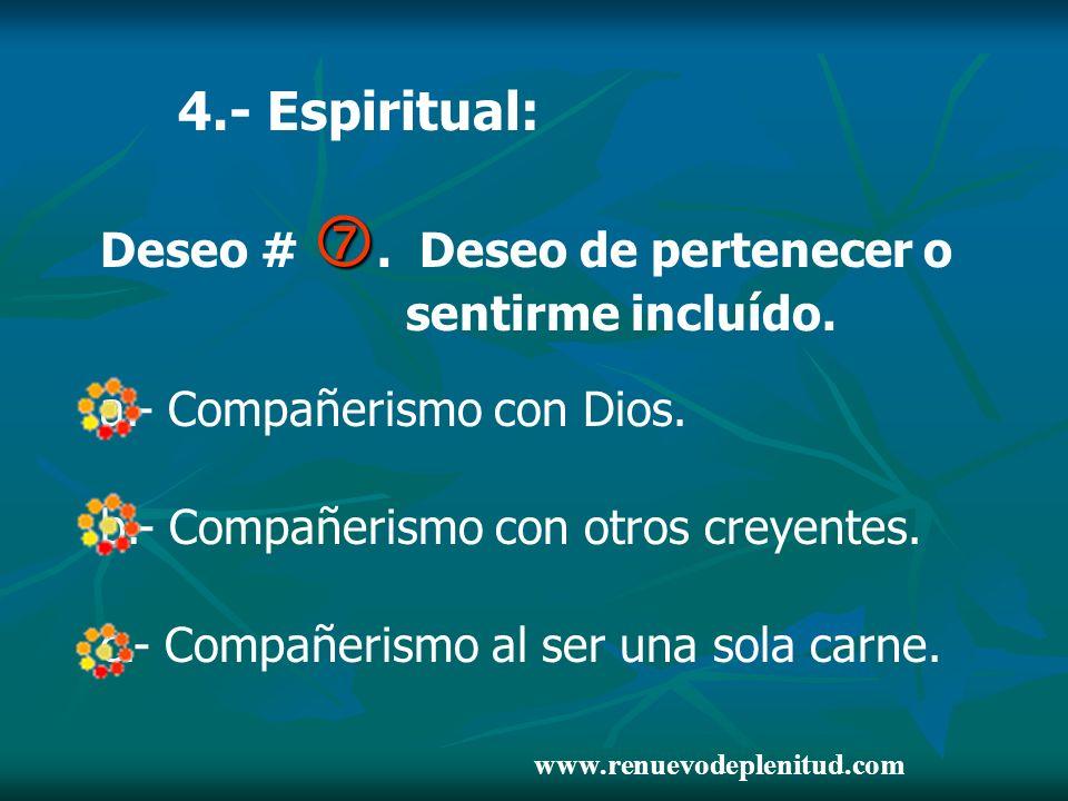 4.- Espiritual: Deseo #. Deseo de pertenecer o sentirme incluído. a.- Compañerismo con Dios. b.- Compañerismo con otros creyentes. c.- Compañerismo al