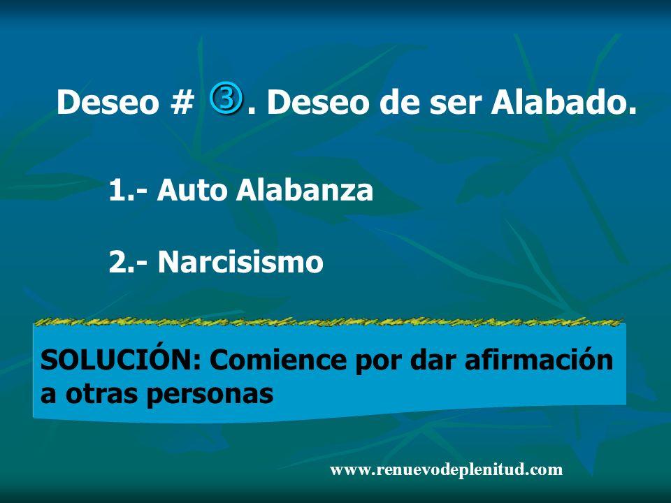 Deseo #. Deseo de ser Alabado. 1.- Auto Alabanza 2.- Narcisismo SOLUCIÓN: Comience por dar afirmación a otras personas www.renuevodeplenitud.com
