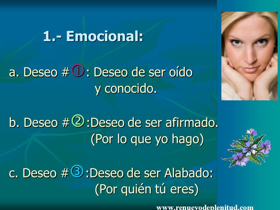 1.- Emocional: a. Deseo #: Deseo de ser oído y conocido. b. Deseo #:Deseo de ser afirmado. (Por lo que yo hago) c. Deseo #:Deseo de ser Alabado: (Por