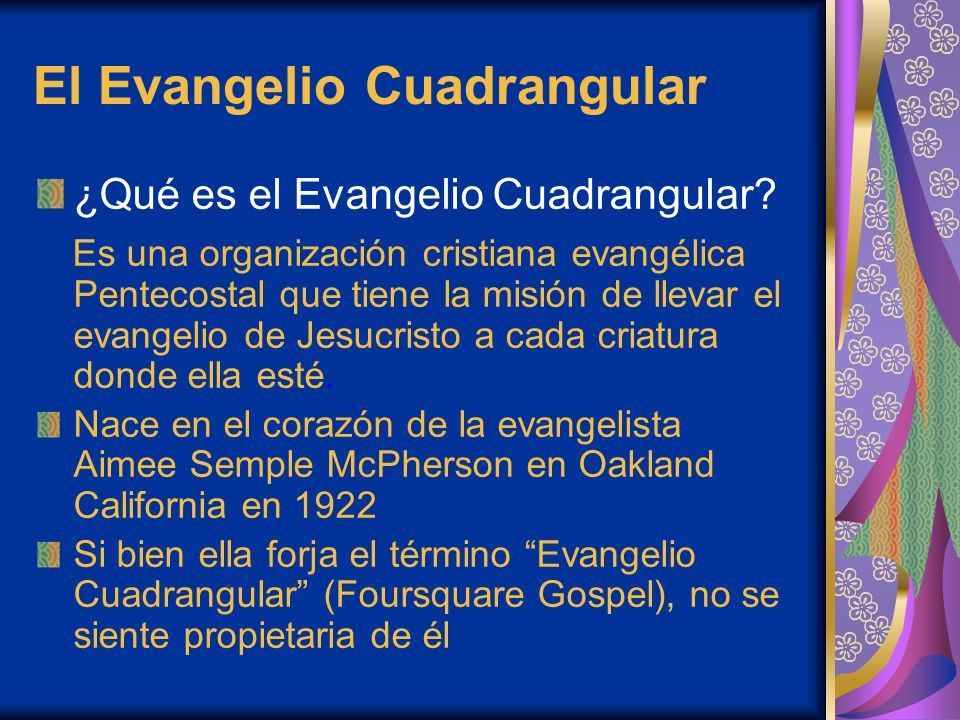 El Evangelio Cuadrangular ¿Qué es el Evangelio Cuadrangular? Es una organización cristiana evangélica Pentecostal que tiene la misión de llevar el eva