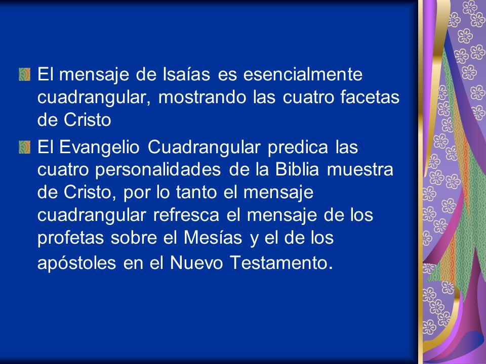 El mensaje de Isaías es esencialmente cuadrangular, mostrando las cuatro facetas de Cristo El Evangelio Cuadrangular predica las cuatro personalidades