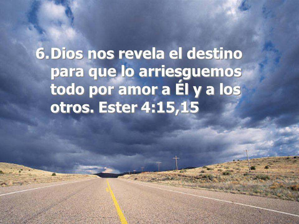 6.Dios nos revela el destino para que lo arriesguemos todo por amor a Él y a los otros. Ester 4:15,15 6.Dios nos revela el destino para que lo arriesg