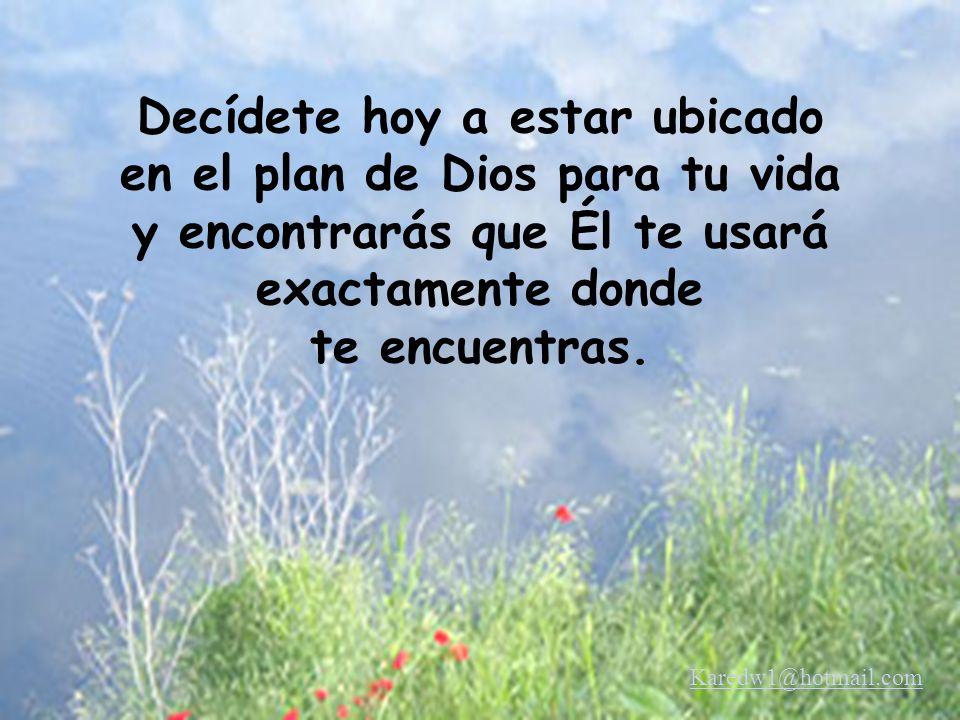 Decídete hoy a estar ubicado en el plan de Dios para tu vida y encontrarás que Él te usará exactamente donde te encuentras. Karedw1@hotmail.com