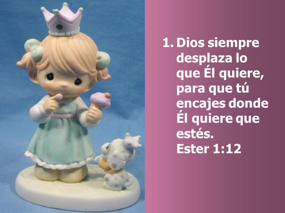1.Dios siempre desplaza lo que Él quiere, para que tú encajes donde Él quiere que estés. Ester 1:12