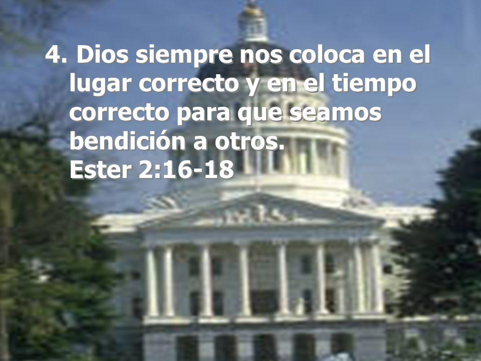 4. Dios siempre nos coloca en el lugar correcto y en el tiempo correcto para que seamos bendición a otros. Ester 2:16-18 4. Dios siempre nos coloca en