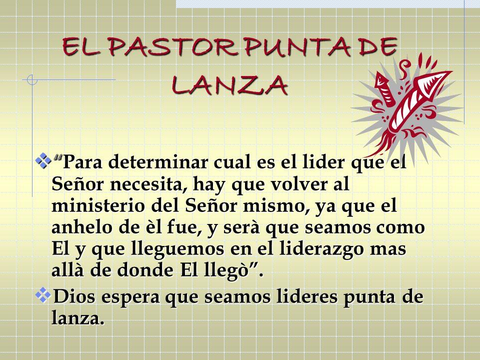 EL PASTOR PUNTA DE LANZA Para determinar cual es el lider que el Señor necesita, hay que volver al ministerio del Señor mismo, ya que el anhelo de èl