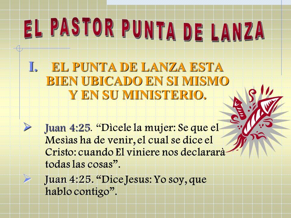 I. EL PUNTA DE LANZA ESTA BIEN UBICADO EN SI MISMO Y EN SU MINISTERIO. Juan 4:25. Juan 4:25. Dìcele la mujer: Se que el Mesìas ha de venir, el cual se