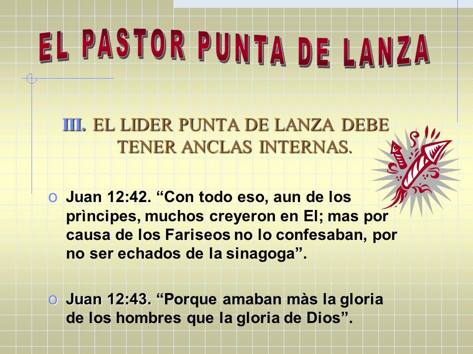 III. EL LIDER PUNTA DE LANZA DEBE TENER ANCLAS INTERNAS. o Juan 12:42. o Juan 12:42. Con todo eso, aun de los prìncipes, muchos creyeron en El; mas po