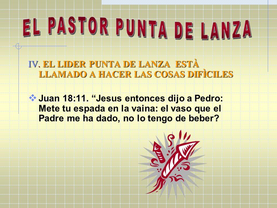 IV. EL LIDER PUNTA DE LANZA ESTÀ LLAMADO A HACER LAS COSAS DIFÌCILES Juan 18:11. Juan 18:11. Jesus entonces dijo a Pedro: Mete tu espada en la vaina: