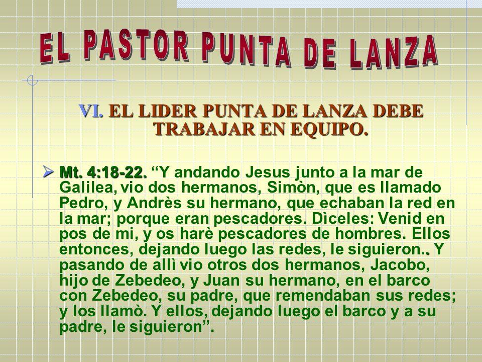 VI. EL LIDER PUNTA DE LANZA DEBE TRABAJAR EN EQUIPO. Mt. 4:18-22.. Mt. 4:18-22. Y andando Jesus junto a la mar de Galilea, vio dos hermanos, Simòn, qu