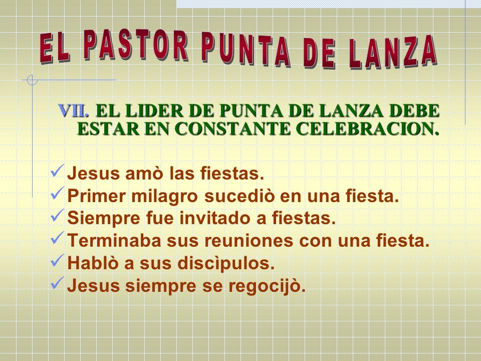 VII. EL LIDER DE PUNTA DE LANZA DEBE ESTAR EN CONSTANTE CELEBRACION. Jesus amò las fiestas. Primer milagro sucediò en una fiesta. Siempre fue invitado