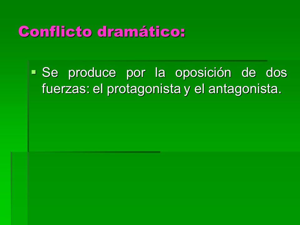 Conflicto dramático: Se produce por la oposición de dos fuerzas: el protagonista y el antagonista. Se produce por la oposición de dos fuerzas: el prot