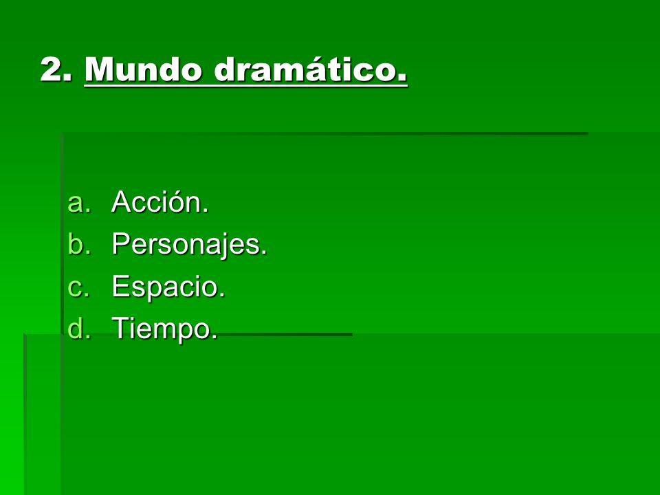 2. Mundo dramático. a.Acción. b.Personajes. c.Espacio. d.Tiempo.