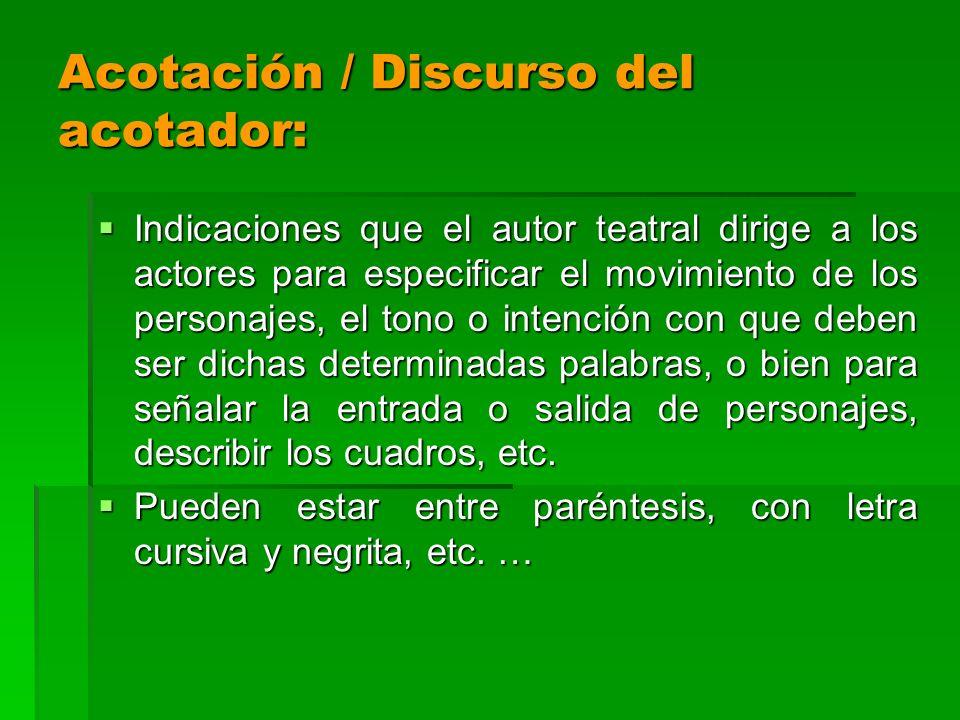 Acotación / Discurso del acotador: Indicaciones que el autor teatral dirige a los actores para especificar el movimiento de los personajes, el tono o
