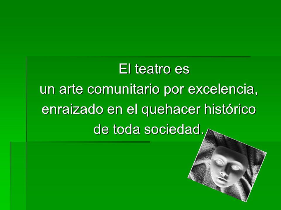 El teatro es un arte comunitario por excelencia, enraizado en el quehacer histórico de toda sociedad.