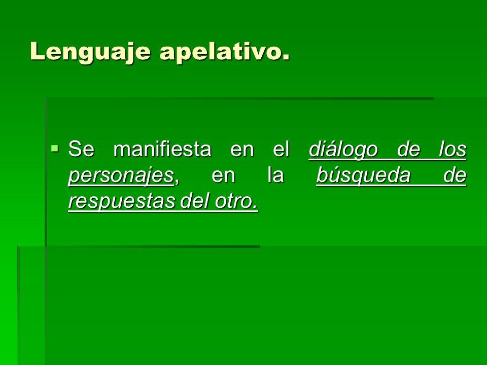 Lenguaje apelativo. Se manifiesta en el diálogo de los personajes, en la búsqueda de respuestas del otro. Se manifiesta en el diálogo de los personaje