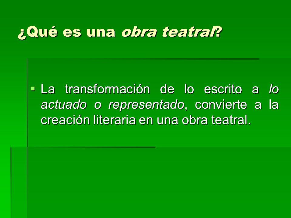 ¿Qué es una obra teatral? La transformación de lo escrito a lo actuado o representado, convierte a la creación literaria en una obra teatral. La trans