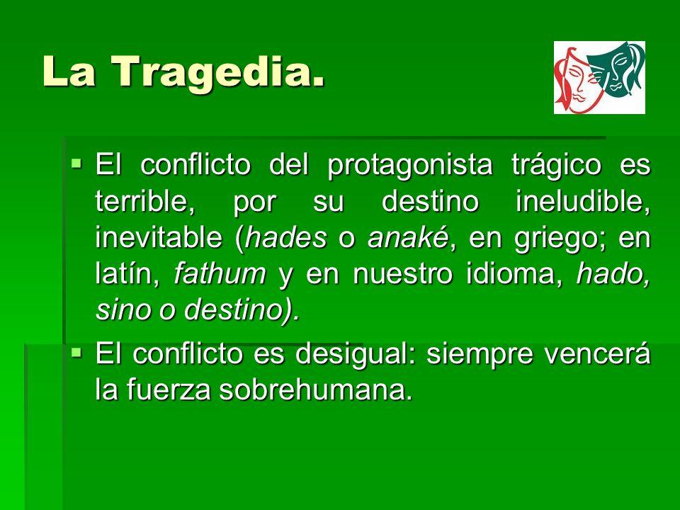 La Tragedia. El conflicto del protagonista trágico es terrible, por su destino ineludible, inevitable (hades o anaké, en griego; en latín, fathum y en