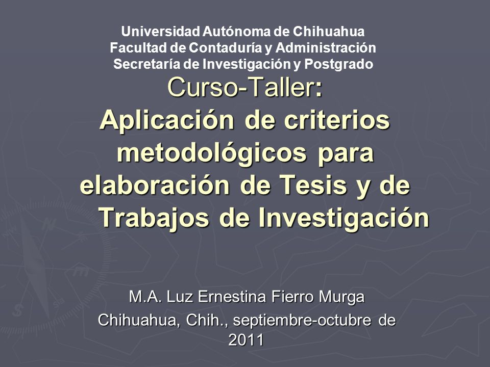 Curso-Taller: Aplicación de criterios metodológicos para elaboración de Tesis y de Trabajos de Investigación M.A. Luz Ernestina Fierro Murga Chihuahua