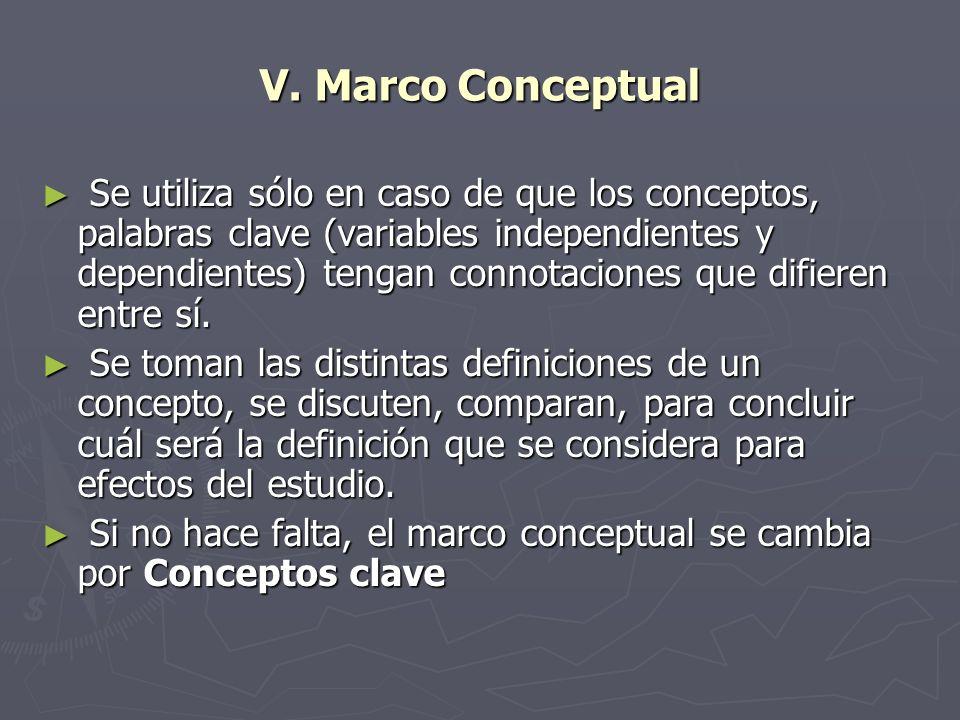 V. Marco Conceptual Se utiliza sólo en caso de que los conceptos, palabras clave (variables independientes y dependientes) tengan connotaciones que di
