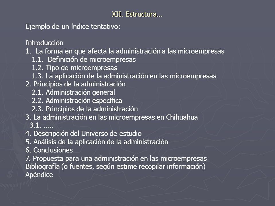 XII. Estructura… Ejemplo de un índice tentativo: Introducción 1.La forma en que afecta la administración a las microempresas 1.1. Definición de microe