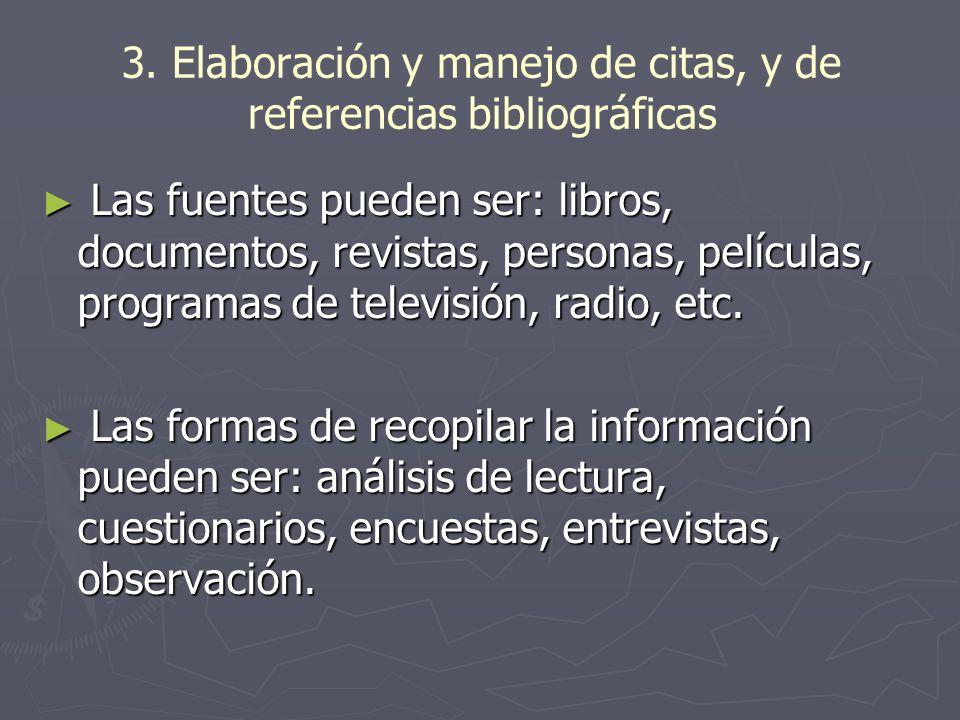 3. Elaboración y manejo de citas, y de referencias bibliográficas Las fuentes pueden ser: libros, documentos, revistas, personas, películas, programas