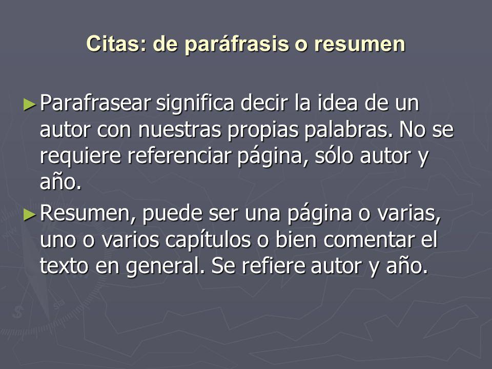 Citas: de paráfrasis o resumen Parafrasear significa decir la idea de un autor con nuestras propias palabras. No se requiere referenciar página, sólo