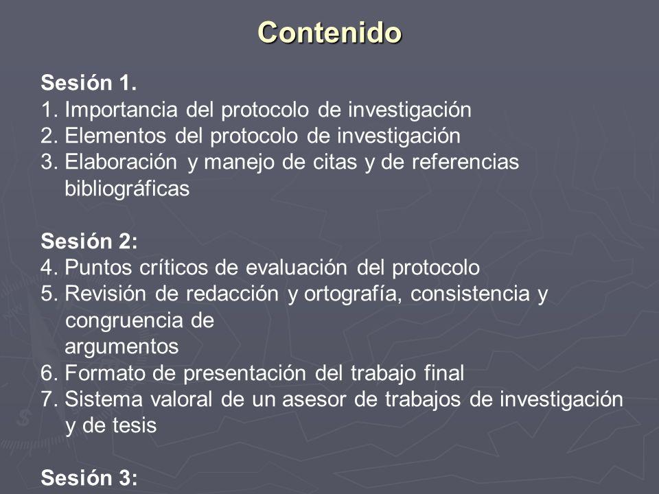 Contenido Sesión 1. 1. Importancia del protocolo de investigación 2. Elementos del protocolo de investigación 3. Elaboración y manejo de citas y de re