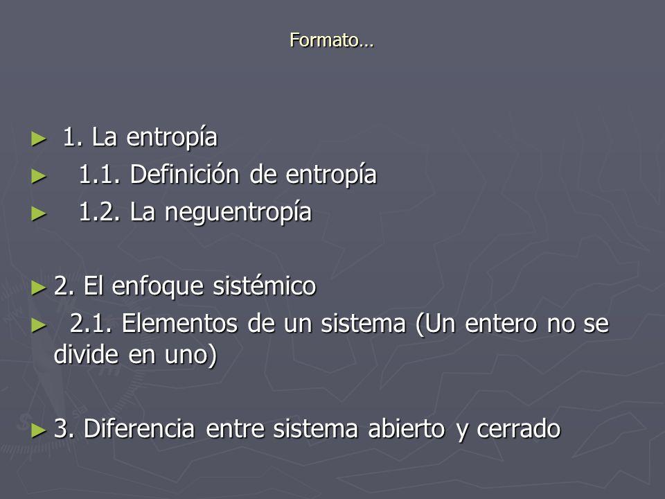 Formato… 1. La entropía 1. La entropía 1.1. Definición de entropía 1.1. Definición de entropía 1.2. La neguentropía 1.2. La neguentropía 2. El enfoque