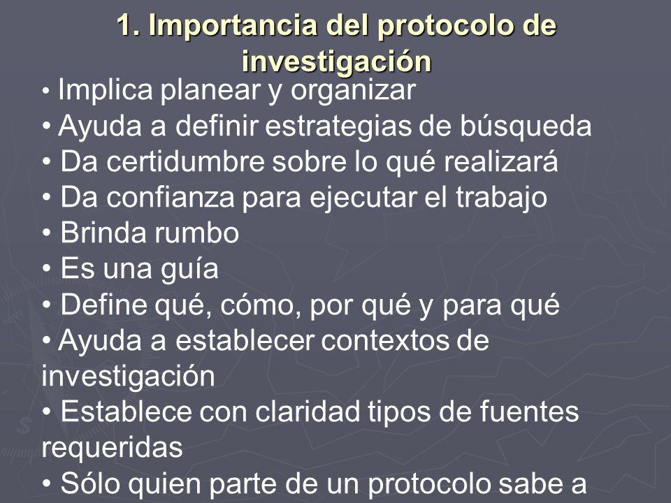 1. Importancia del protocolo de investigación Implica planear y organizar Ayuda a definir estrategias de búsqueda Da certidumbre sobre lo qué realizar