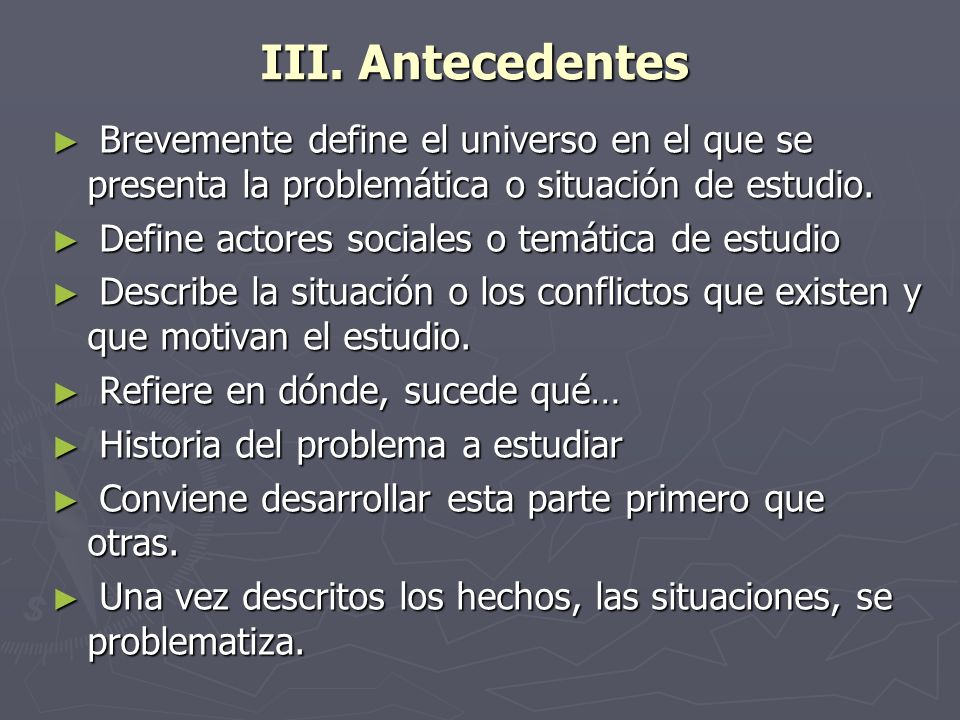 III. Antecedentes Brevemente define el universo en el que se presenta la problemática o situación de estudio. Brevemente define el universo en el que