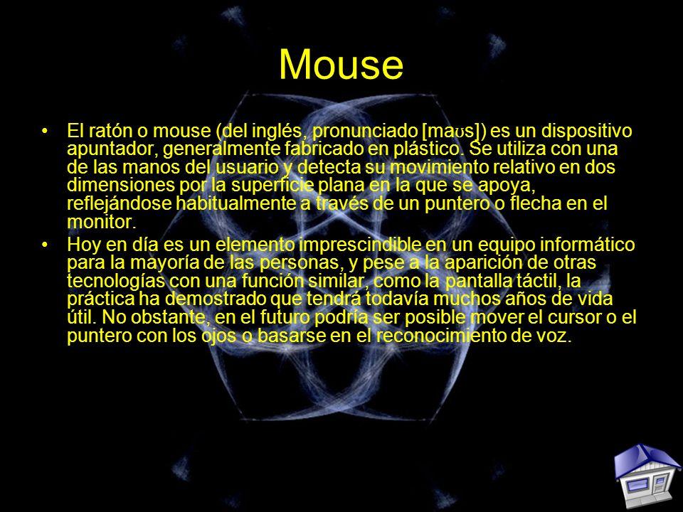 Mouse El ratón o mouse (del inglés, pronunciado [ma ʊ s]) es un dispositivo apuntador, generalmente fabricado en plástico. Se utiliza con una de las m