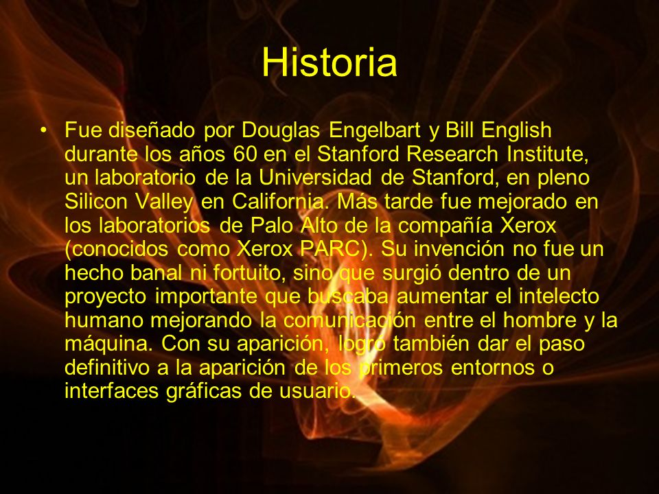 Historia Fue diseñado por Douglas Engelbart y Bill English durante los años 60 en el Stanford Research Institute, un laboratorio de la Universidad de Stanford, en pleno Silicon Valley en California.