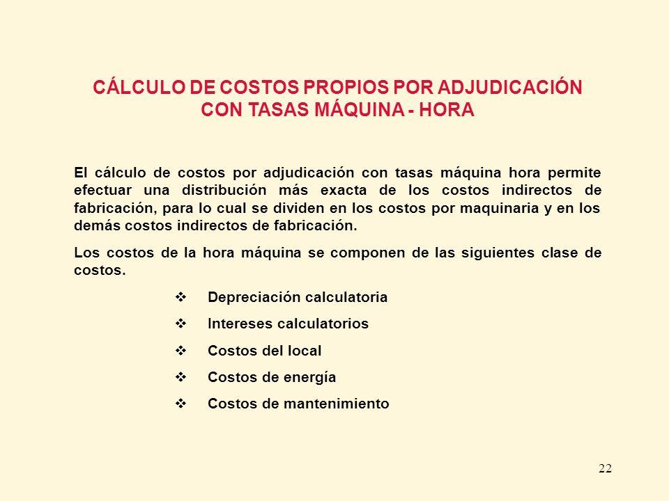 22 CÁLCULO DE COSTOS PROPIOS POR ADJUDICACIÓN CON TASAS MÁQUINA - HORA El cálculo de costos por adjudicación con tasas máquina hora permite efectuar u