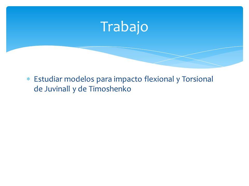 Estudiar modelos para impacto flexional y Torsional de Juvinall y de Timoshenko Trabajo