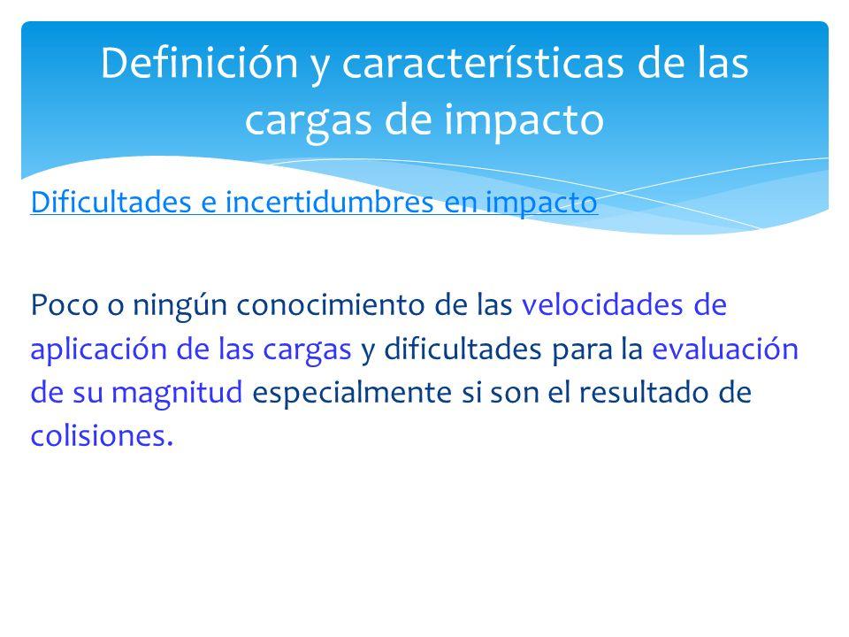 Dificultades e incertidumbres en impacto Poco o ningún conocimiento de las velocidades de aplicación de las cargas y dificultades para la evaluación d